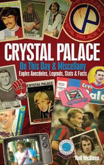 Crystal Palace on This Day & Miscellany : Eagles Anecdotes, Legends, Stats & Facts - Neil McSteen