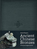 Ancient Chinese Bronzes : A Personal Appreciation - Daniel Shapiro