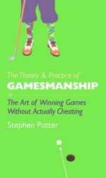 The Theory and Practice of Gamesmanship : or the Art of Winning Games without Actually Cheating - Stephen Potter