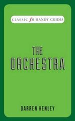 The Orchestra (Classic FM Handy Guides) : Classic FM's 100 Minute Histories - Darren Henley