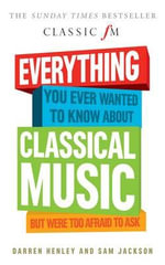 Everything You Ever Wanted to Know About Classical Music... : But Were Too Afraid to Ask (Classic FM) - Darren Henley