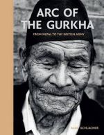 Arc of the Gurkha : From Nepal to the British Army - Alex Schlacher