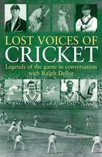 Lost Voices of Cricket : Golden Moments with Some of the Game's Greats - Ralph Dellor