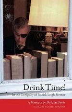 Drink Time! : In the Company of Patrick Leigh Fermor: a Memoir - Dolores Payas