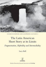 The Latin American Short Story at its Limits : Fragmentation, Hybridity and Intermediality - Lucy Bell