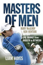 Masters of Men : Rory McIlroy, Ken Venturi and Their Epic Journey from Augusta to Bethesda - Liam Hayes