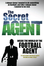 The Secret Agent : Inside of the World of the Football Agent - Anonymous