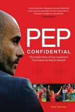 Pep Confidential : The Inside Story of Pep Guardiola's First Season at Bayern Munich - Marti Perarnau