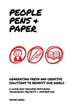People, Pens and Paper : Fresh Ideas for Schools to Teach the Creative Process - James Wren