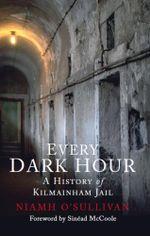 Every Dark Hour : A History of Kilmainham Jail - Niamh O'Sullivan
