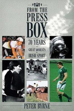 From the Press Box : Seventy Years of Great Moments in Irish Sport - Peter Byrne