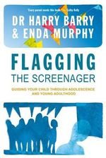 Flagging the Screenagers : Guiding Your Child Through Adolescence and Young Adulthood - Harry Barry