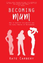 Becoming Mum : How to Survive Childbirth and the Early Months of Motherhood - Kate Carbery