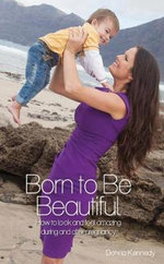 Born to be Beautiful : How to Look and Feel Amazing During and After Pregnancy - Donna Kennedy