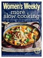 AWW: More Slow Cooking : One Recipe 3 Ways - In the Slow Cooker Oven & On the Stove Top - Australian Womens Weekly