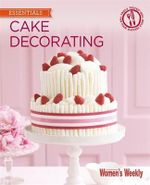 Cake Decorating : Step by Step Techniques and Triple-Tested Recipes to Help You Create Personal Celebration Cakes for Every Event