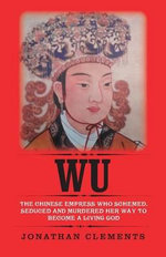 Wu : The Chinese Empress Who Schemed, Seduced and Murdered Her Way to Become a Living God - Jonathan Clements