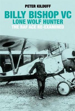 Billy Bishop Lone Wolf Hunter : The RAF Ace Re-Examined - Peter Kilduff