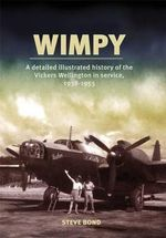 Wimpy - A Detailed Illustrated History of the Vickers Wellington in Service, 1938-1953 - Steve Bond