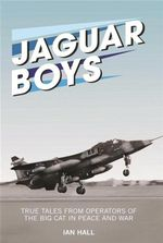 Jaguar Boys : True Tales from Operators of the Big Cat in Peace and War - Ian Hall