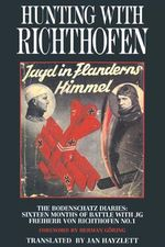 Hunting with Richthofen Jagd in Flanderns Himmel : The Bodenschatz Diaries: Sixteen Months of Battle with JG Freiherr von Richthofen No. 1 Foreword by