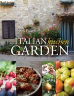Italian Kitchen Garden : Enjoy the flavours of Italy from your garden -  Sarah Fraser