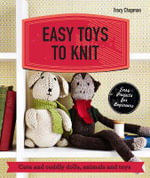 Easy Toys to Knit : Cute and Cuddly Dolls, Animals and Toys - Tracy Chapman