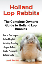 Holland Lop Rabbits, The Complete Owner's Guide to Holland Lop Bunnies, How to Care for these Beautiful Pets, including Breeding, Lifespan, Colors, He - Ann L. Fletcher