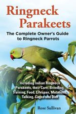 Ringneck Parakeets, The Complete Owner's Guide to Ringneck Parrots Including Indian Ringneck Parakeets, their Care, Breeding, Training, Food, Lifespan - Rose Sullivan