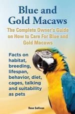 Blue and Gold Macaws, The Complete Owner's Guide on How to Care For Blue and Yellow Macaws, Facts on habitat, breeding, lifespan, behavior, diet, cages, talking and suitability as pets - Rose Sullivan