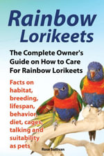 Rainbow Lorikeets, The Complete Owner's Guide on How to Care For Rainbow Lorikeets, Facts on habitat, breeding, lifespan, behavior, diet, cages, talki - Rose Sullivan