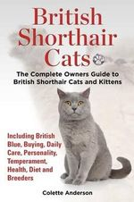 British Shorthair Cats, the Complete Owners Guide to British Shorthair Cats and Kittens Including British Blue, Buying, Daily Care, Personality, Temperament, Health, Diet and Breeders - Colette Anderson