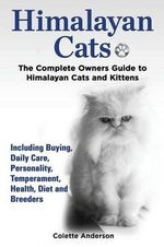 Himalayan Cats, the Complete Owners Guide to Himalayan Cats and Kittens Including Buying, Daily Care, Personality, Temperament, Health, Diet and Breeders - Colette Anderson