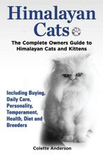 Himalayan Cats, The Complete Owners Guide to Himalayan Cats and Kittens  Including Buying, Daily Care, Personality, Temperament, Health, Diet and Bree - Colette Anderson