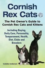 Cornish Rex Cats, the Pet Owner's Guide to Cornish Rex Cats and Kittens Including Buying, Daily Care, Personality, Temperament, Health, Diet, Clubs and Breeders - Colette Anderson