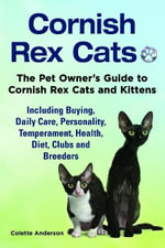 Cornish Rex Cats, The Pet Owner's Guide to Cornish Rex Cats and Kittens  Including Buying, Daily Care, Personality, Temperament, Health, Diet, Clubs a - Colette Anderson