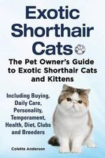Exotic Shorthair Cats the Pet Owner S Guide to Exotic Shorthair Cats and Kittens Including Buying, Daily Care, Personality, Temperament, Health, Diet, Clubs and Breeders - Colette Anderson