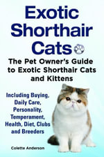 Exotic Shorthair Cats The Pet Owner's Guide to Exotic Shorthair Cats and Kittens Including Buying, Daily Care, Personality, Temperament, Health, Diet - Colette Anderson