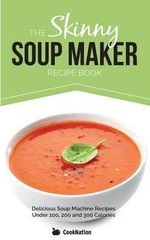 The Skinny Soup Maker Recipe Book : Delicious Soup Machine Recipes Under 100, 200 and 300 Calories - CookNation