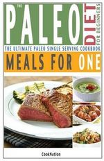 The Paleo Diet for Beginners Meals for One : The Ultimate Paleolithic, Gluten Free, Single Serving Cookbook - Cooknation