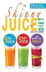 The Skinny Juice Diet Recipe Book : 5lbs, 5 Days. the Ultimate Kick-Start Diet and Detox Plan to Lose Weight & Feel Great! - Cooknation