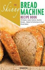 The Skinny Bread Machine Recipe Book : 70 Simple, Lower Calorie, Healthy Breads... Baked to Perfection in Your Bread Maker. - Cooknation