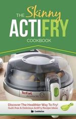 The Skinny Actifry Cookbook : Guilt-Free and Delicious Actifry Recipe Ideas: Discover the Healthier Way to Fry! - Cooknation
