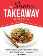 The Skinny Takeaway Recipe Book Healthier Versions of Your Fast Food Favourites : Chinese, Indian, Pizza, Burgers, Southern Style Chicken, Mexican & Mo - Cooknation