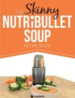 The Skinny Nutribullet Soup Recipe Book : Delicious, Quick & Easy, Single Serving Soups & Pasta Sauces for Your Nutribullet. All Under 100, 200, 300 & - Cooknation