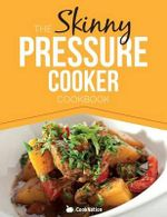 The Skinny Pressure Cooker Cookbook : Low Calorie, Healthy & Delicious Meals, Sides & Desserts. All Under 300, 400 & 500 Calories - Cooknation
