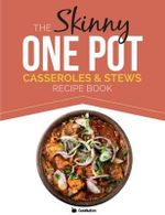 The Skinny One Pot, Casseroles & Stews Recipe Book : Simple & Delicious, One-Pot Meals. All Under 300, 400 & 500 Calories - Cooknation