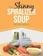 The Skinny Spiralizer Soup Recipe Book : Delicious Spiralizer Inspired Soup Recipes All Under 100, 200, 300 & 400 Calories - Cooknation