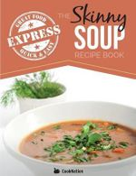 The Skinny Express Soup Recipe Book : Quick & Easy, Delicious, Low Calorie Soup Recipes. All Under 100, 200, 300 & 400 Calories - Cooknation