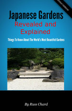 Japanese Gardens Revealed and Explained : Things To Know About The Worlds Most Beautiful Gardens - Russ Chard